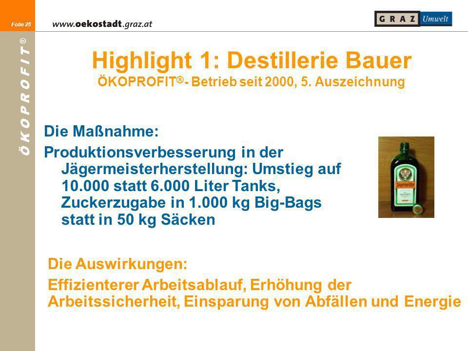 Folie 25 Ö K O P R O F I T ® Folie 25 Highlight 1: Destillerie Bauer ÖKOPROFIT ® - Betrieb seit 2000, 5. Auszeichnung Die Maßnahme: Produktionsverbess