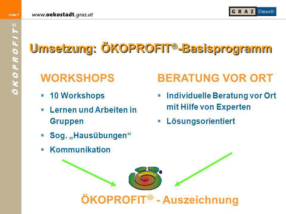 Folie 7 Ö K O P R O F I T ® Folie 7 WORKSHOPS 10 Workshops Lernen und Arbeiten in Gruppen Sog. Hausübungen Kommunikation Umsetzung: ÖKOPROFIT -Basispr