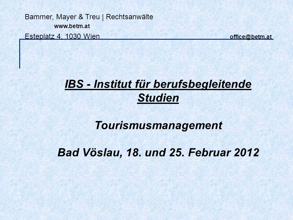 Bammer, Mayer & Treu | Rechtsanwälte www.betm.at Esteplatz 4, 1030 Wien office@betm.at IBS - Institut für berufsbegleitende Studien Tourismusmanagemen