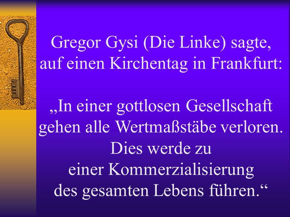 Gregor Gysi (Die Linke) sagte, auf einen Kirchentag in Frankfurt: In einer gottlosen Gesellschaft gehen alle Wertmaßstäbe verloren.