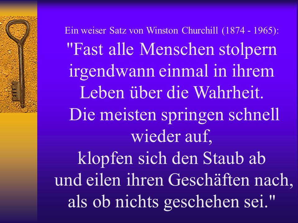 Ein weiser Satz von Winston Churchill (1874 - 1965): Fast alle Menschen stolpern irgendwann einmal in ihrem Leben über die Wahrheit.