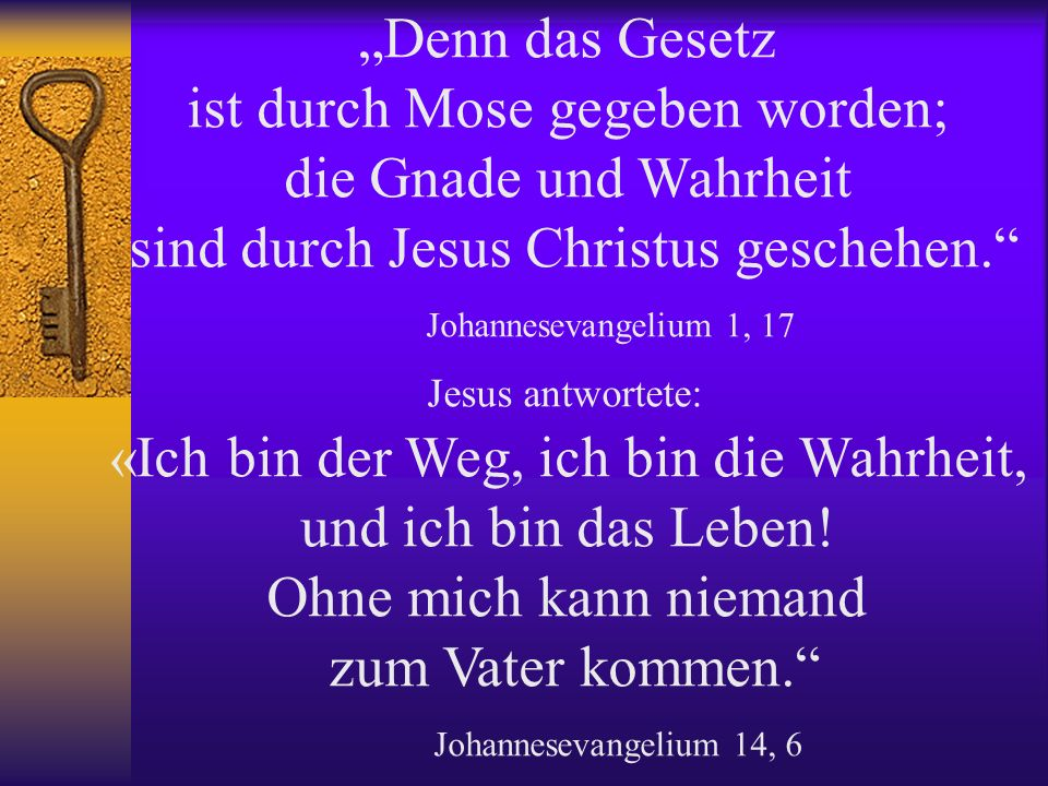 Denn das Gesetz ist durch Mose gegeben worden; die Gnade und Wahrheit sind durch Jesus Christus geschehen.