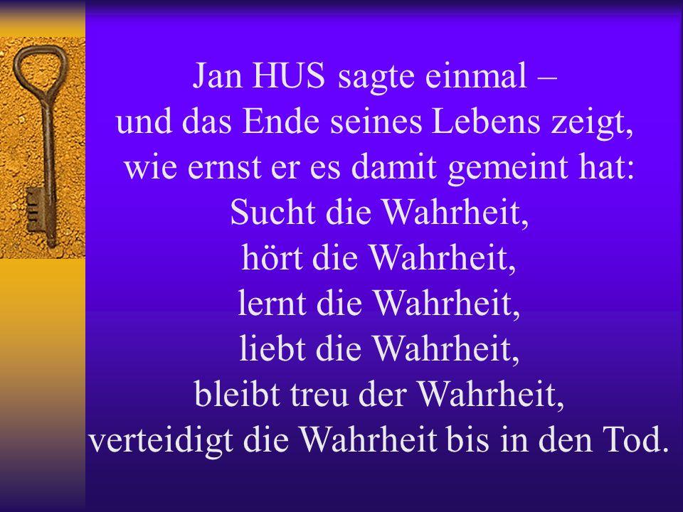 Jan HUS sagte einmal – und das Ende seines Lebens zeigt, wie ernst er es damit gemeint hat: Sucht die Wahrheit, hört die Wahrheit, lernt die Wahrheit, liebt die Wahrheit, bleibt treu der Wahrheit, verteidigt die Wahrheit bis in den Tod.