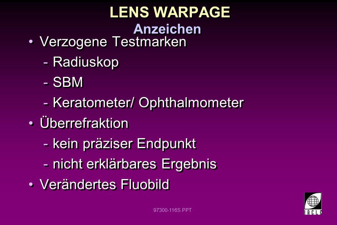 97300-116S.PPT LENS WARPAGE Verzogene Testmarken -Radiuskop -SBM -Keratometer/ Ophthalmometer Überrefraktion -kein präziser Endpunkt -nicht erklärbares Ergebnis Verändertes Fluobild Verzogene Testmarken -Radiuskop -SBM -Keratometer/ Ophthalmometer Überrefraktion -kein präziser Endpunkt -nicht erklärbares Ergebnis Verändertes Fluobild Anzeichen