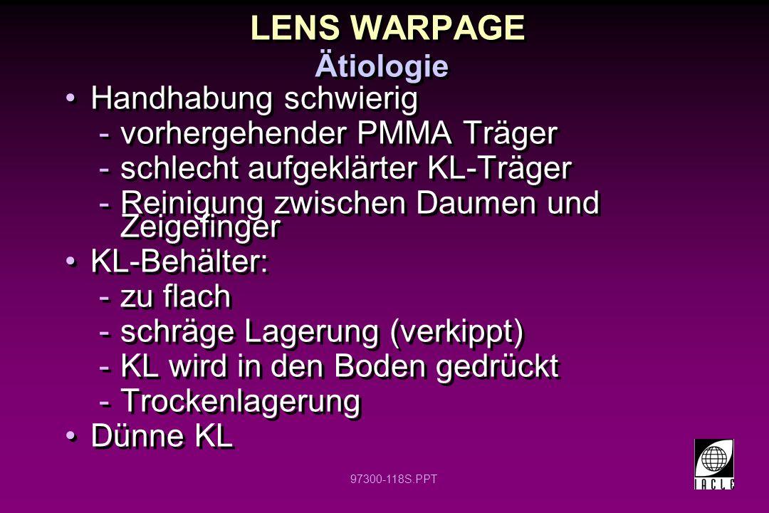 97300-118S.PPT LENS WARPAGE Handhabung schwierig -vorhergehender PMMA Träger -schlecht aufgeklärter KL-Träger -Reinigung zwischen Daumen und Zeigefing