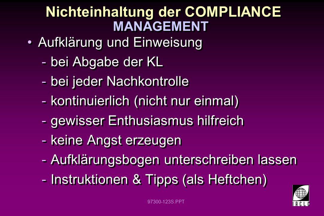 97300-123S.PPT Nichteinhaltung der COMPLIANCE Aufklärung und Einweisung -bei Abgabe der KL -bei jeder Nachkontrolle -kontinuierlich (nicht nur einmal) -gewisser Enthusiasmus hilfreich -keine Angst erzeugen -Aufklärungsbogen unterschreiben lassen -Instruktionen & Tipps (als Heftchen) Aufklärung und Einweisung -bei Abgabe der KL -bei jeder Nachkontrolle -kontinuierlich (nicht nur einmal) -gewisser Enthusiasmus hilfreich -keine Angst erzeugen -Aufklärungsbogen unterschreiben lassen -Instruktionen & Tipps (als Heftchen) MANAGEMENT