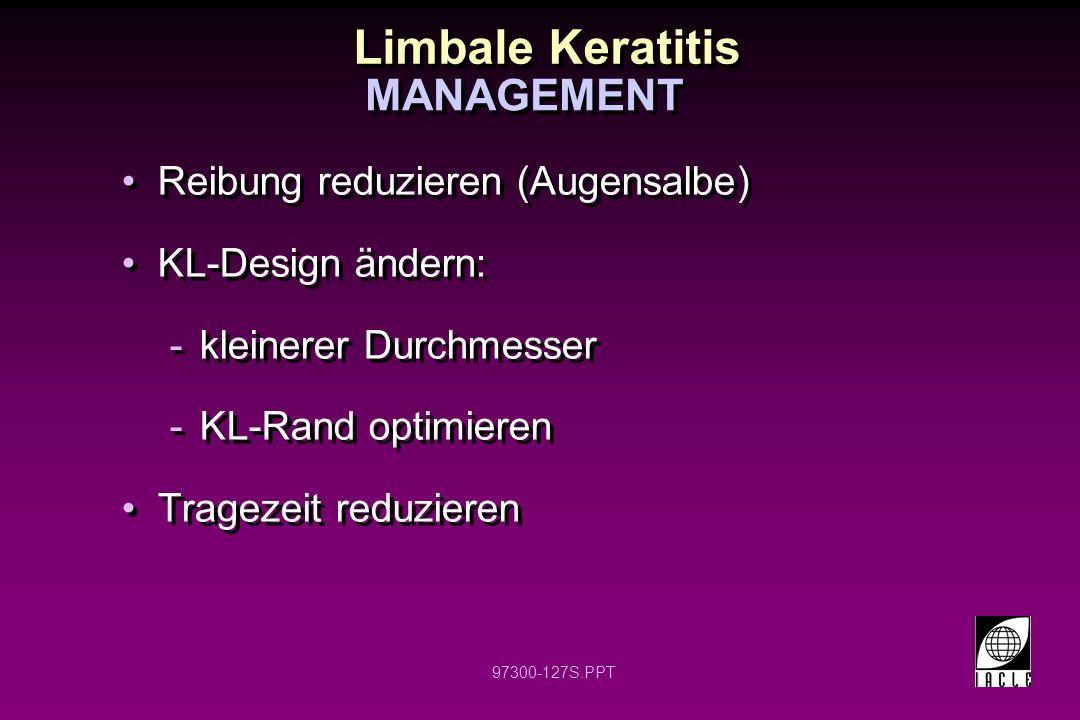 97300-127S.PPT Limbale Keratitis Reibung reduzieren (Augensalbe) KL-Design ändern: -kleinerer Durchmesser -KL-Rand optimieren Tragezeit reduzieren Reibung reduzieren (Augensalbe) KL-Design ändern: -kleinerer Durchmesser -KL-Rand optimieren Tragezeit reduzieren MANAGEMENT