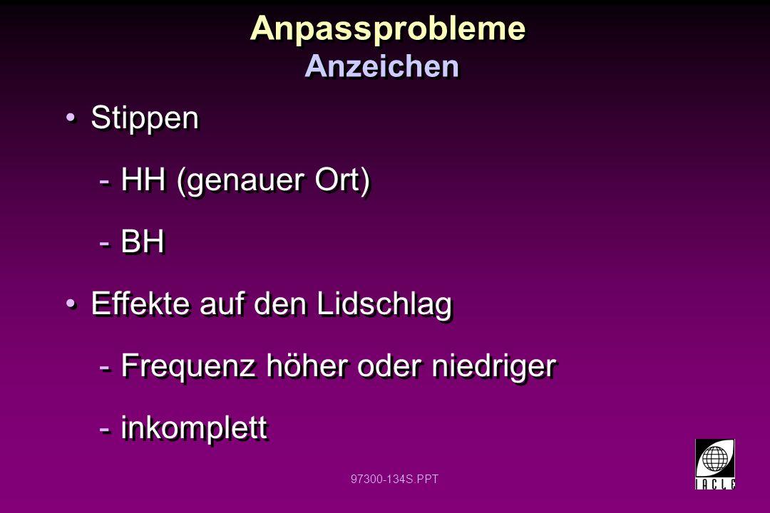 97300-134S.PPT Anpassprobleme Anzeichen Stippen -HH (genauer Ort) -BH Effekte auf den Lidschlag -Frequenz höher oder niedriger -inkomplett Stippen -HH