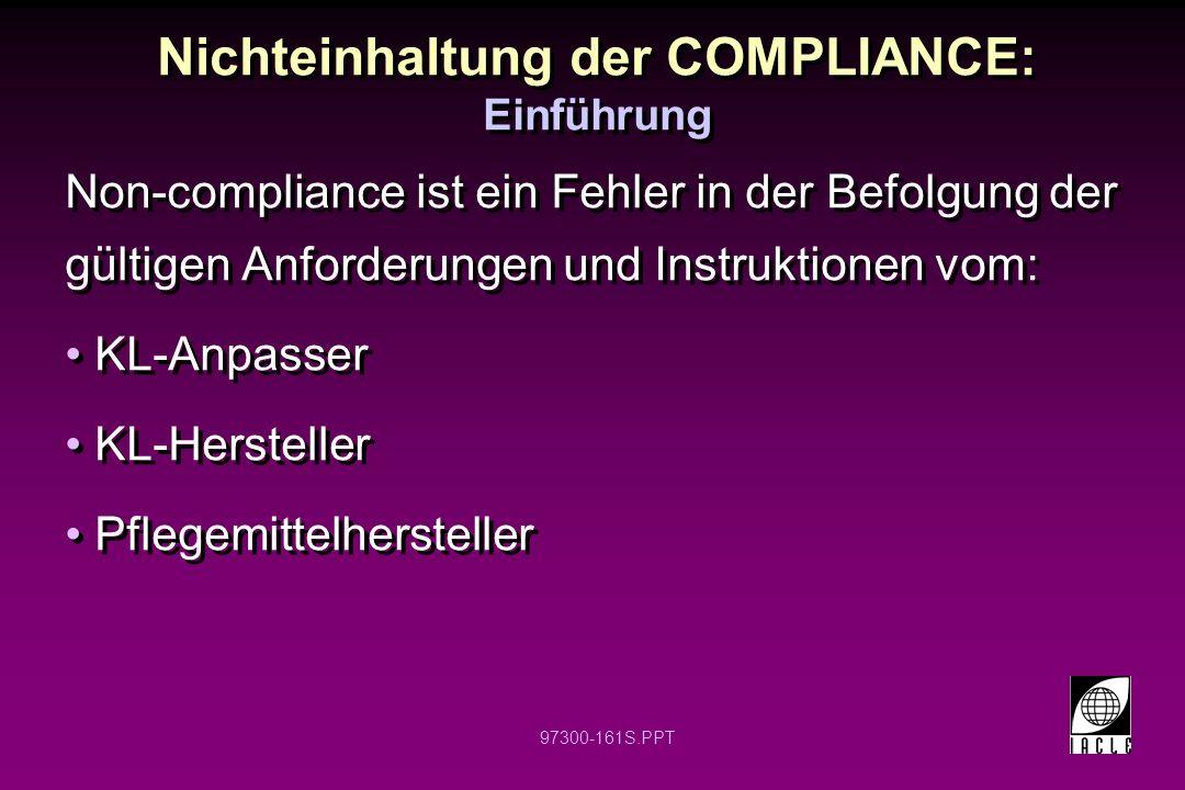 97300-161S.PPT Nichteinhaltung der COMPLIANCE: Einführung Non-compliance ist ein Fehler in der Befolgung der gültigen Anforderungen und Instruktionen vom: KL-Anpasser KL-Hersteller Pflegemittelhersteller Non-compliance ist ein Fehler in der Befolgung der gültigen Anforderungen und Instruktionen vom: KL-Anpasser KL-Hersteller Pflegemittelhersteller