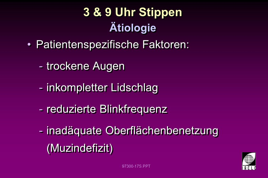 97300-17S.PPT Patientenspezifische Faktoren: -trockene Augen -inkompletter Lidschlag -reduzierte Blinkfrequenz -inadäquate Oberflächenbenetzung (Muzindefizit) Patientenspezifische Faktoren: -trockene Augen -inkompletter Lidschlag -reduzierte Blinkfrequenz -inadäquate Oberflächenbenetzung (Muzindefizit) Ätiologie 3 & 9 Uhr Stippen