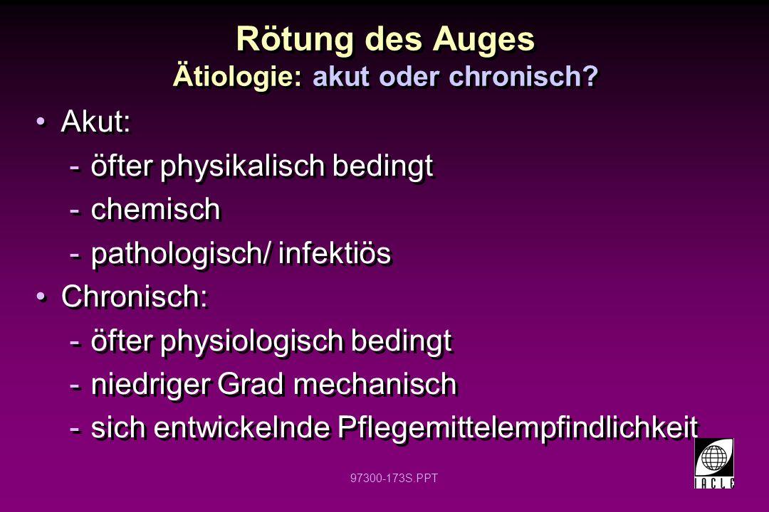97300-173S.PPT Rötung des Auges Ätiologie: akut oder chronisch? Akut: -öfter physikalisch bedingt -chemisch -pathologisch/ infektiös Chronisch: -öfter