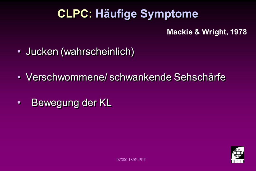 97300-189S.PPT CLPC: Häufige Symptome Jucken (wahrscheinlich) Verschwommene/ schwankende Sehschärfe Bewegung der KL Jucken (wahrscheinlich) Verschwommene/ schwankende Sehschärfe Bewegung der KL Mackie & Wright, 1978