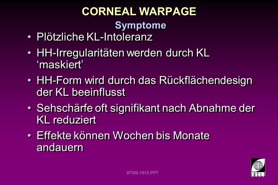 97300-191S.PPT CORNEAL WARPAGE Symptome Plötzliche KL-Intoleranz HH-Irregularitäten werden durch KL maskiert HH-Form wird durch das Rückflächendesign