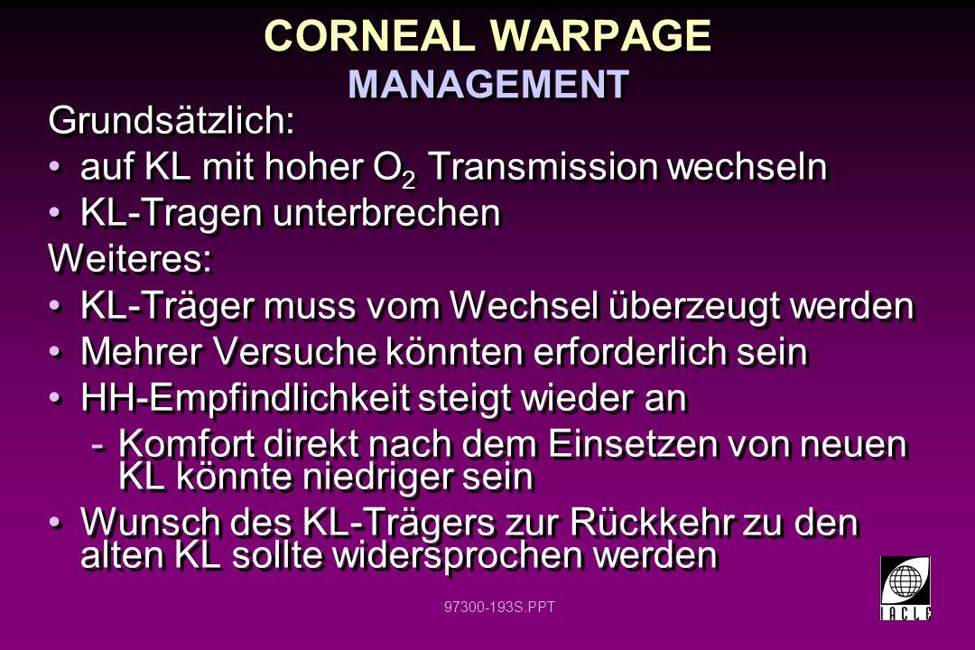 97300-193S.PPT CORNEAL WARPAGE MANAGEMENT Grundsätzlich: auf KL mit hoher O 2 Transmission wechseln KL-Tragen unterbrechen Weiteres: KL-Träger muss vom Wechsel überzeugt werden Mehrer Versuche könnten erforderlich sein HH-Empfindlichkeit steigt wieder an -Komfort direkt nach dem Einsetzen von neuen KL könnte niedriger sein Wunsch des KL-Trägers zur Rückkehr zu den alten KL sollte widersprochen werden Grundsätzlich: auf KL mit hoher O 2 Transmission wechseln KL-Tragen unterbrechen Weiteres: KL-Träger muss vom Wechsel überzeugt werden Mehrer Versuche könnten erforderlich sein HH-Empfindlichkeit steigt wieder an -Komfort direkt nach dem Einsetzen von neuen KL könnte niedriger sein Wunsch des KL-Trägers zur Rückkehr zu den alten KL sollte widersprochen werden