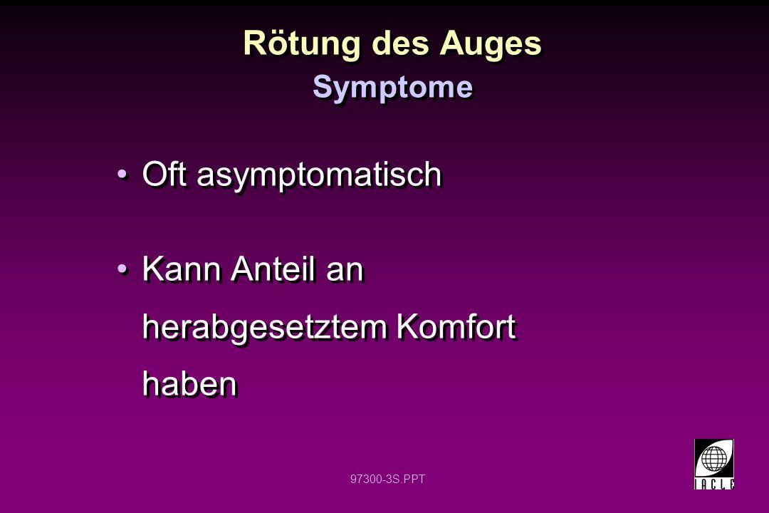 97300-3S.PPT Rötung des Auges Oft asymptomatisch Kann Anteil an herabgesetztem Komfort haben Oft asymptomatisch Kann Anteil an herabgesetztem Komfort haben Symptome