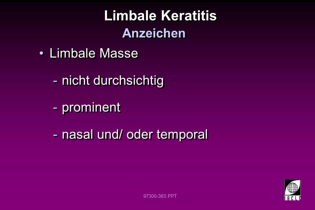 97300-38S.PPT Limbale Keratitis Limbale Masse -nicht durchsichtig -prominent -nasal und/ oder temporal Limbale Masse -nicht durchsichtig -prominent -nasal und/ oder temporal Anzeichen