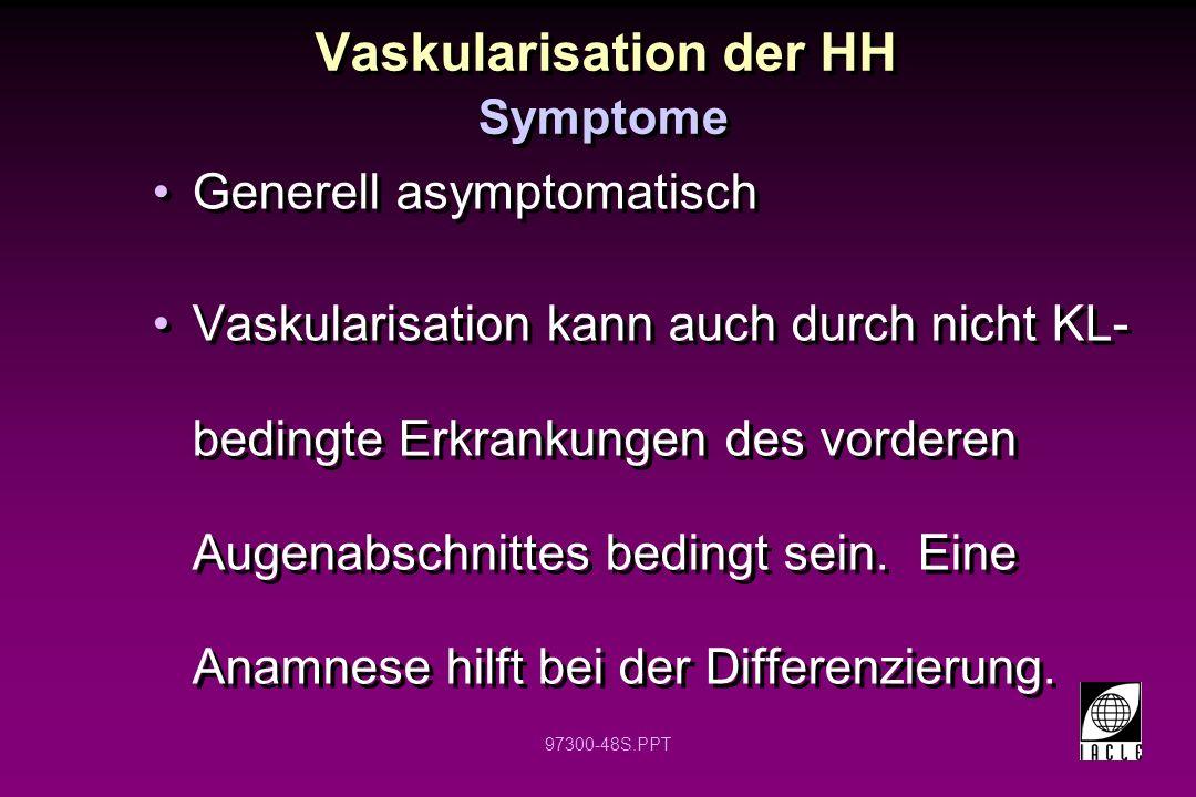 97300-48S.PPT Vaskularisation der HH Generell asymptomatisch Vaskularisation kann auch durch nicht KL- bedingte Erkrankungen des vorderen Augenabschnittes bedingt sein.
