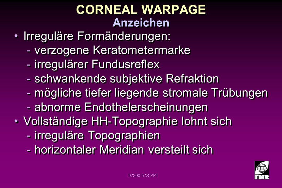 97300-57S.PPT CORNEAL WARPAGE Irreguläre Formänderungen: -verzogene Keratometermarke -irregulärer Fundusreflex -schwankende subjektive Refraktion -mögliche tiefer liegende stromale Trübungen -abnorme Endothelerscheinungen Vollständige HH-Topographie lohnt sich -irreguläre Topographien -horizontaler Meridian versteilt sich Irreguläre Formänderungen: -verzogene Keratometermarke -irregulärer Fundusreflex -schwankende subjektive Refraktion -mögliche tiefer liegende stromale Trübungen -abnorme Endothelerscheinungen Vollständige HH-Topographie lohnt sich -irreguläre Topographien -horizontaler Meridian versteilt sich Anzeichen
