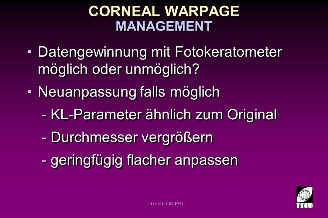 97300-60S.PPT CORNEAL WARPAGE Datengewinnung mit Fotokeratometer möglich oder unmöglich? Neuanpassung falls möglich -KL-Parameter ähnlich zum Original