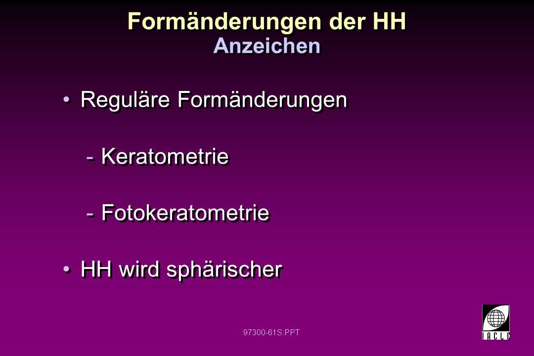 97300-61S.PPT Formänderungen der HH Reguläre Formänderungen -Keratometrie -Fotokeratometrie HH wird sphärischer Reguläre Formänderungen -Keratometrie