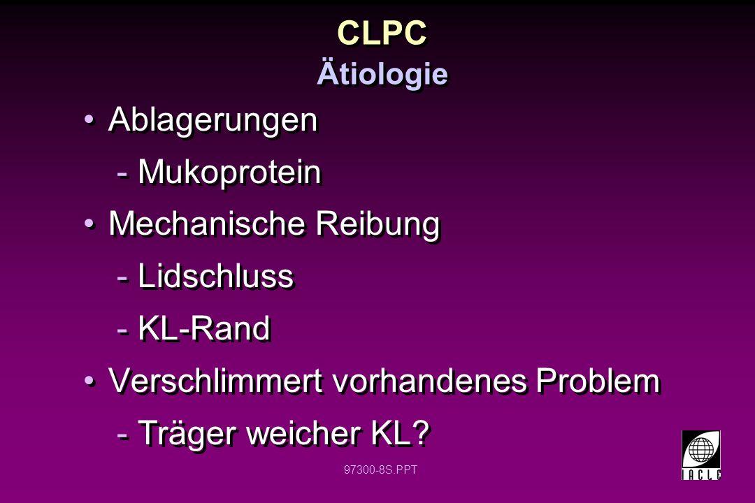 97300-8S.PPT Ablagerungen -Mukoprotein Mechanische Reibung -Lidschluss -KL-Rand Verschlimmert vorhandenes Problem -Träger weicher KL.