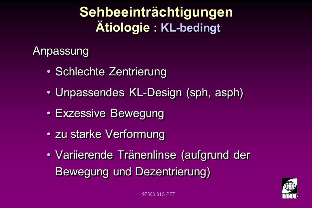 97300-81S.PPT Sehbeeinträchtigungen Ätiologie : KL-bedingt Anpassung Schlechte Zentrierung Unpassendes KL-Design (sph, asph) Exzessive Bewegung zu sta