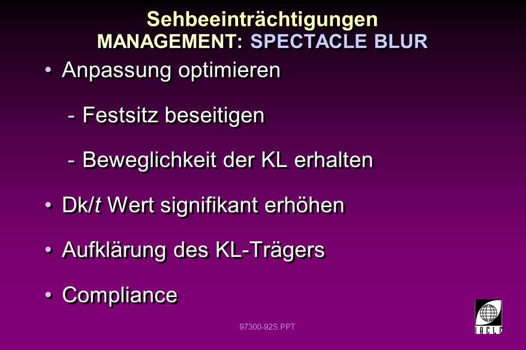 97300-92S.PPT Anpassung optimieren -Festsitz beseitigen -Beweglichkeit der KL erhalten Dk/t Wert signifikant erhöhen Aufklärung des KL-Trägers Compliance Anpassung optimieren -Festsitz beseitigen -Beweglichkeit der KL erhalten Dk/t Wert signifikant erhöhen Aufklärung des KL-Trägers Compliance Sehbeeinträchtigungen MANAGEMENT: SPECTACLE BLUR