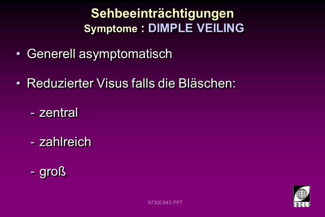97300-94S.PPT Generell asymptomatisch Reduzierter Visus falls die Bläschen: -zentral -zahlreich -groß Generell asymptomatisch Reduzierter Visus falls die Bläschen: -zentral -zahlreich -groß Sehbeeinträchtigungen Symptome : DIMPLE VEILING