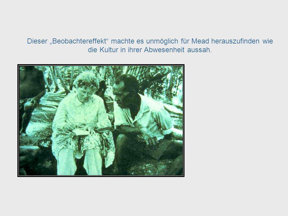 Die Präsenz Meads veränderte die Kultur und hatte damit einen Effekt auf das was sie beobachtete. Mead – Separating Man from the System, cont.