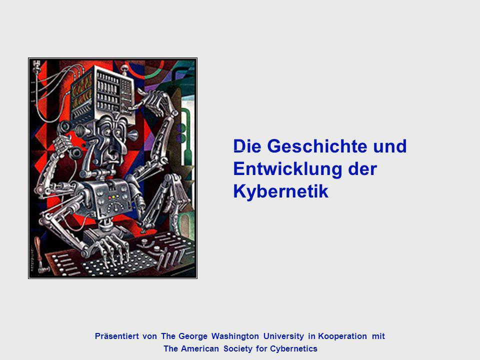 Präsentiert von The George Washington University in Kooperation mit The American Society for Cybernetics Die Geschichte und Entwicklung der Kybernetik The History and Development of Cybernetics