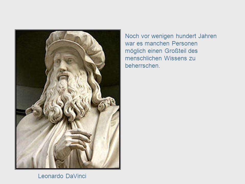 Noch vor wenigen hundert Jahren war es manchen Personen möglich einen Großteil des menschlichen Wissens zu beherrschen.
