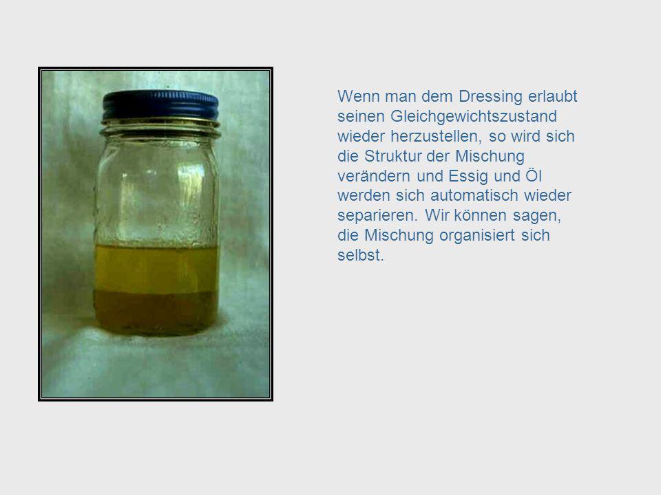Auch eine Mischung aus Essig und Öl ist ein selbst-organisierendes System. Wie hier gezeigt, bildet sich beim Schütteln ein homogenes Gemisch, zuminde