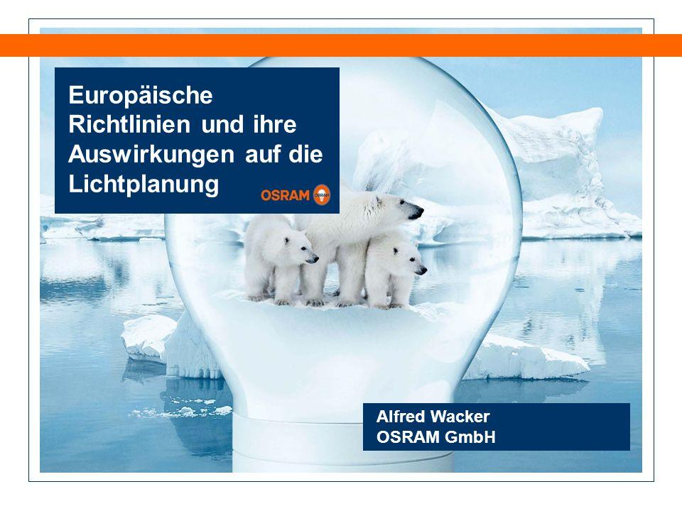 Europäische Richtlinien und ihre Auswirkungen auf die Lichtplanung Alfred Wacker OSRAM GmbH