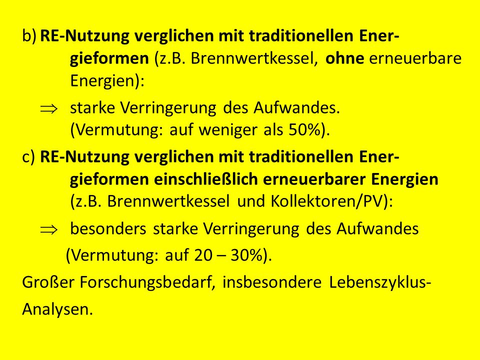 b)RE-Nutzung verglichen mit traditionellen Ener- gieformen (z.B. Brennwertkessel, ohne erneuerbare Energien): starke Verringerung des Aufwandes. (Verm
