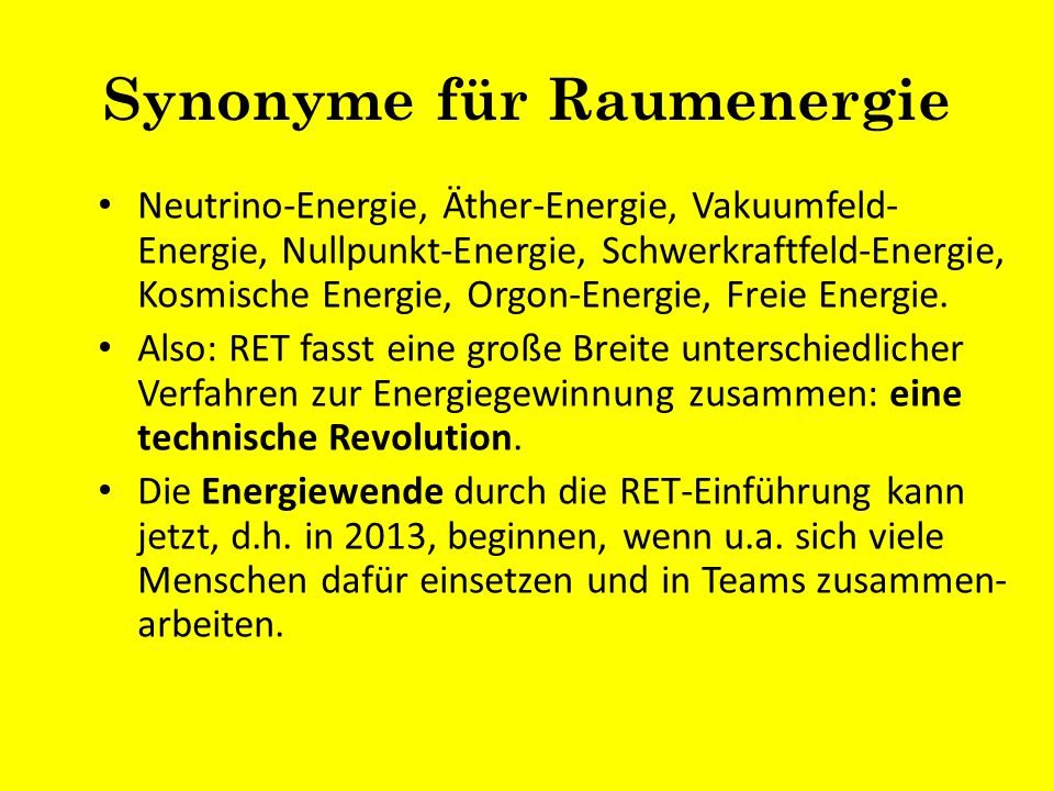 Synonyme für Raumenergie Neutrino-Energie, Äther-Energie, Vakuumfeld- Energie, Nullpunkt-Energie, Schwerkraftfeld-Energie, Kosmische Energie, Orgon-En