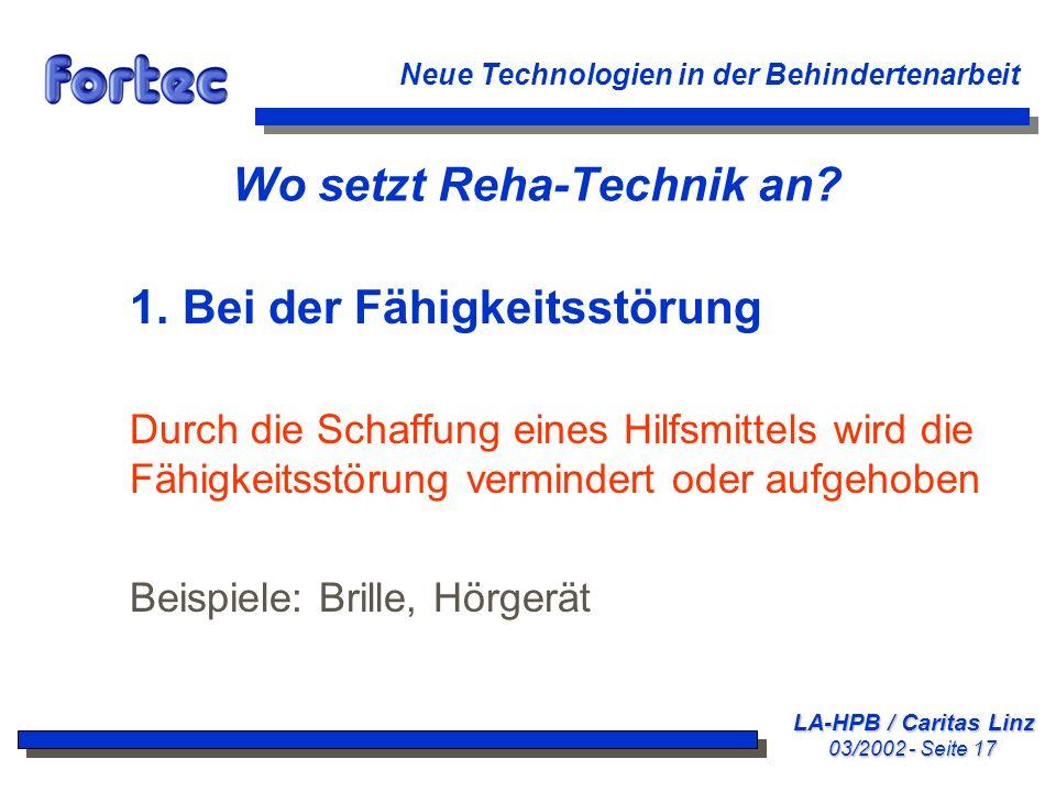 LA-HPB / Caritas Linz 03/2002 - Seite 17 Neue Technologien in der Behindertenarbeit Wo setzt Reha-Technik an? 1. Bei der Fähigkeitsstörung Durch die S