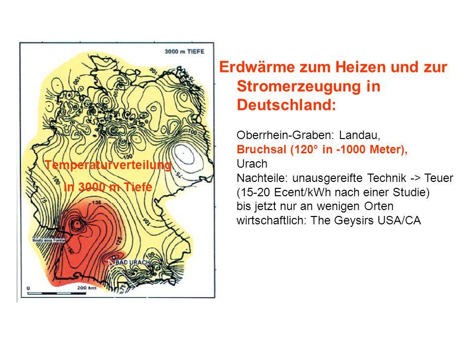 Erdwärme zum Heizen und zur Stromerzeugung in Deutschland: Oberrhein-Graben: Landau, Bruchsal (120° in -1000 Meter), Urach Nachteile: unausgereifte Technik -> Teuer (15-20 Ecent/kWh nach einer Studie) bis jetzt nur an wenigen Orten wirtschaftlich: The Geysirs USA/CA