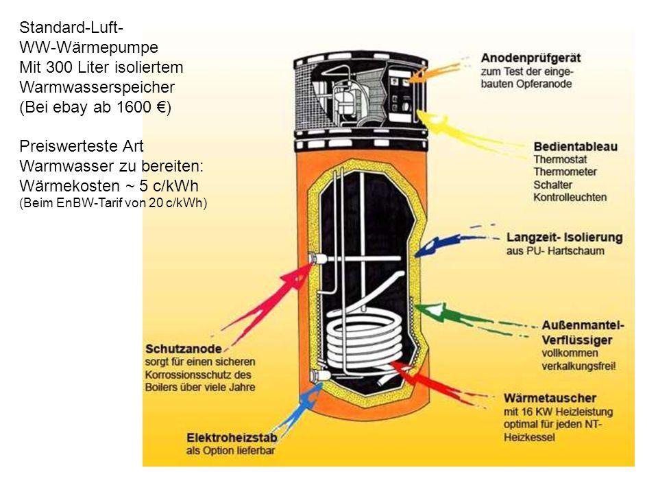 Standard-Luft- WW-Wärmepumpe Mit 300 Liter isoliertem Warmwasserspeicher (Bei ebay ab 1600 ) Preiswerteste Art Warmwasser zu bereiten: Wärmekosten ~ 5 c/kWh (Beim EnBW-Tarif von 20 c/kWh)