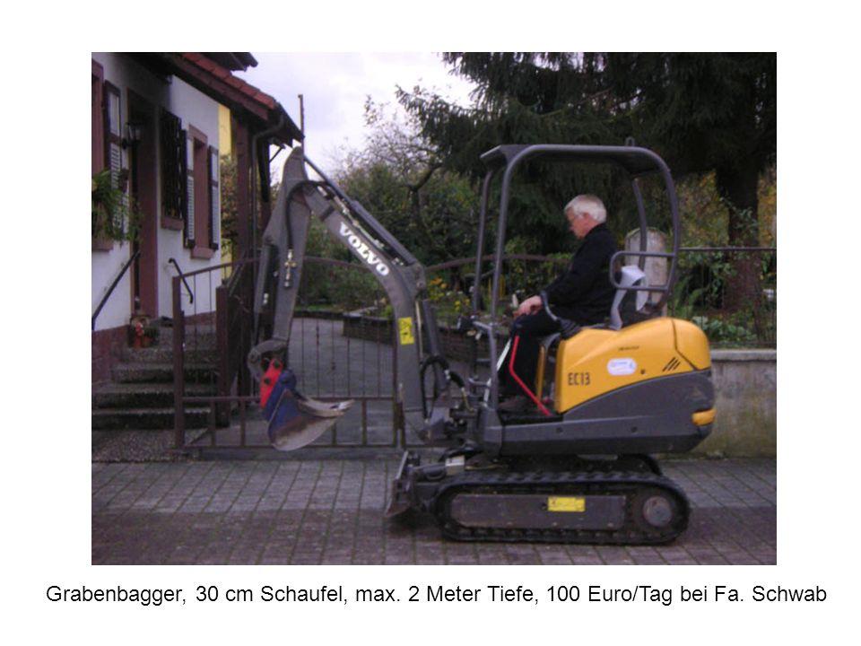 Grabenbagger, 30 cm Schaufel, max. 2 Meter Tiefe, 100 Euro/Tag bei Fa. Schwab
