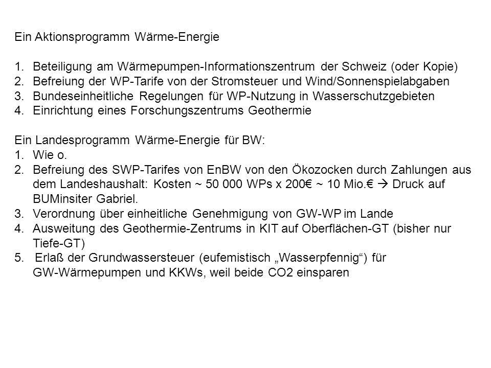 Ein Aktionsprogramm Wärme-Energie 1.Beteiligung am Wärmepumpen-Informationszentrum der Schweiz (oder Kopie) 2.Befreiung der WP-Tarife von der Stromsteuer und Wind/Sonnenspielabgaben 3.Bundeseinheitliche Regelungen für WP-Nutzung in Wasserschutzgebieten 4.Einrichtung eines Forschungszentrums Geothermie Ein Landesprogramm Wärme-Energie für BW: 1.Wie o.