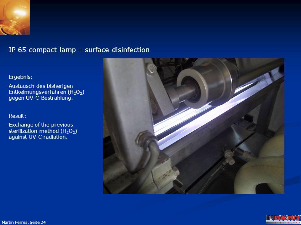 Seite 24 Martin Ferres, Seite 24 IP 65 compact lamp – surface disinfection Ergebnis: Austausch des bisherigen Entkeimungsverfahren (H 2 O 2 ) gegen UV