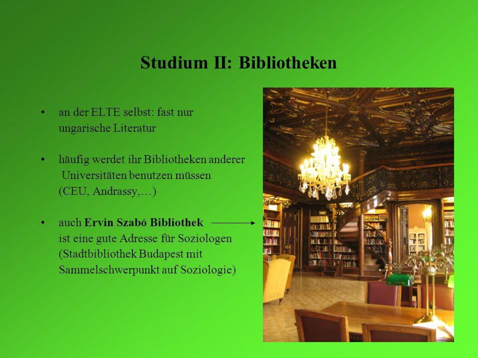 Studium II: Bibliotheken an der ELTE selbst: fast nur ungarische Literatur häufig werdet ihr Bibliotheken anderer Universitäten benutzen müssen (CEU,