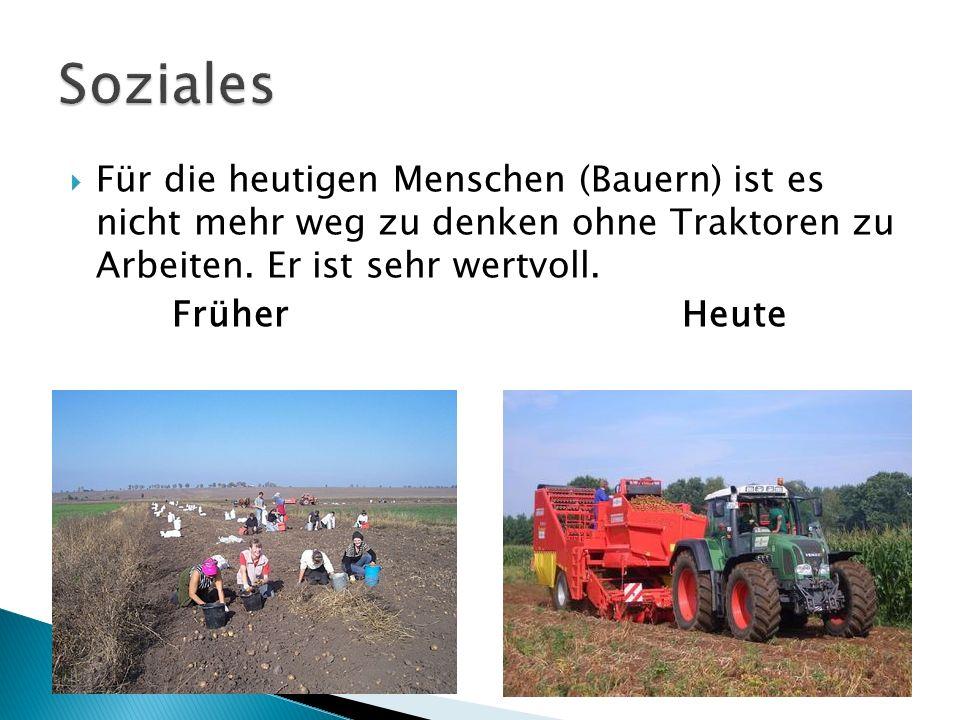 Für die heutigen Menschen (Bauern) ist es nicht mehr weg zu denken ohne Traktoren zu Arbeiten. Er ist sehr wertvoll. Früher Heute