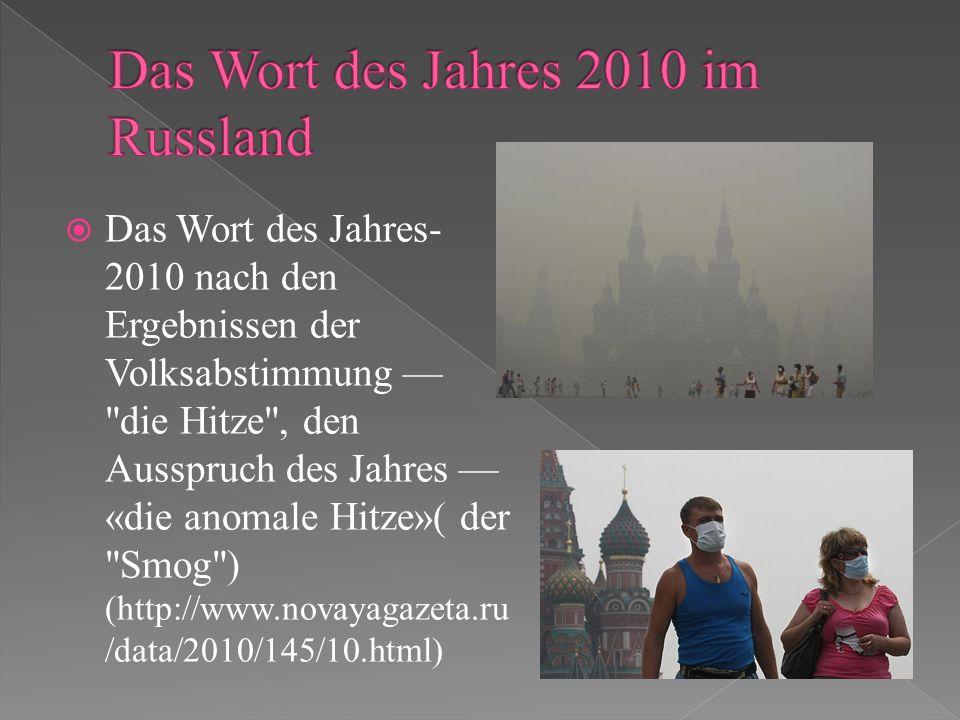 Das Wort des Jahres- 2010 nach den Ergebnissen der Volksabstimmung die Hitze , den Ausspruch des Jahres «die anomale Hitze»( der Smog ) (http://www.novayagazeta.ru /data/2010/145/10.html)