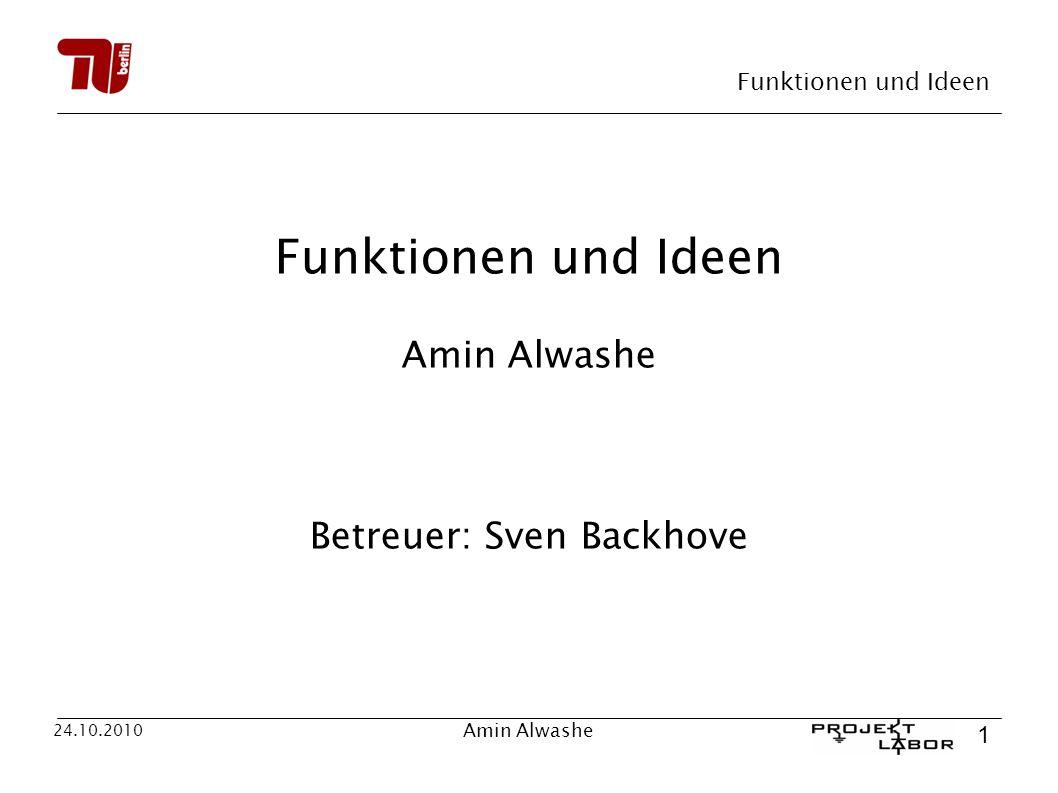 Funktionen und Ideen 1 24.10.2010 Amin Alwashe Funktionen und Ideen Amin Alwashe Betreuer: Sven Backhove