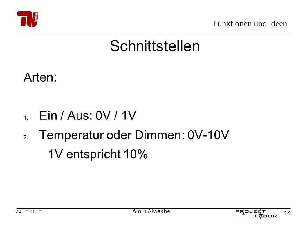 Funktionen und Ideen 14 24.10.2010 Amin Alwashe Schnittstellen Arten: 1. Ein / Aus: 0V / 1V 2. Temperatur oder Dimmen: 0V-10V 1V entspricht 10%