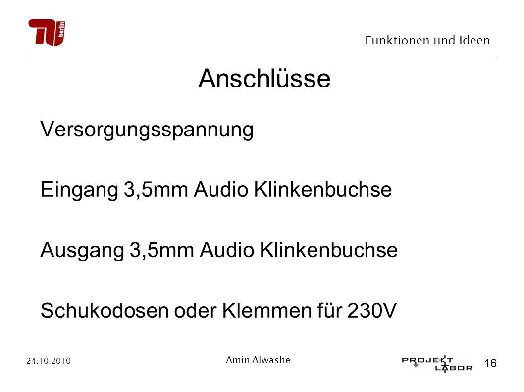 Funktionen und Ideen 16 24.10.2010 Amin Alwashe Anschlüsse Versorgungsspannung Eingang 3,5mm Audio Klinkenbuchse Ausgang 3,5mm Audio Klinkenbuchse Sch