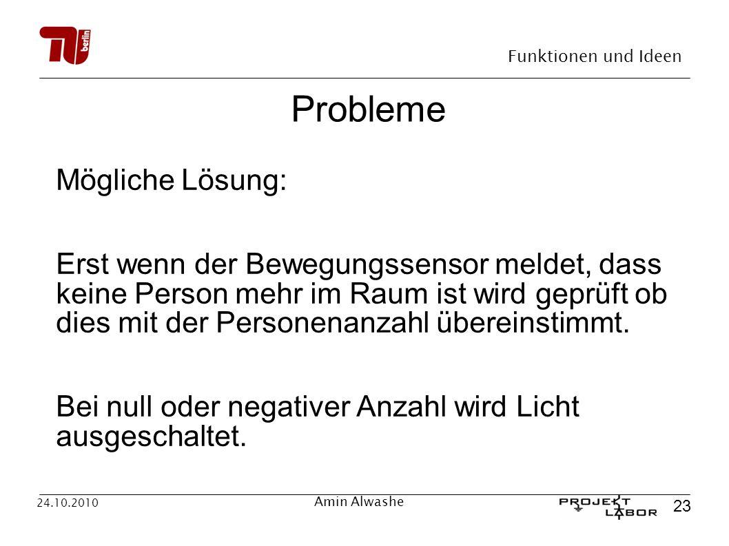 Funktionen und Ideen 23 24.10.2010 Amin Alwashe Probleme Mögliche Lösung: Erst wenn der Bewegungssensor meldet, dass keine Person mehr im Raum ist wir