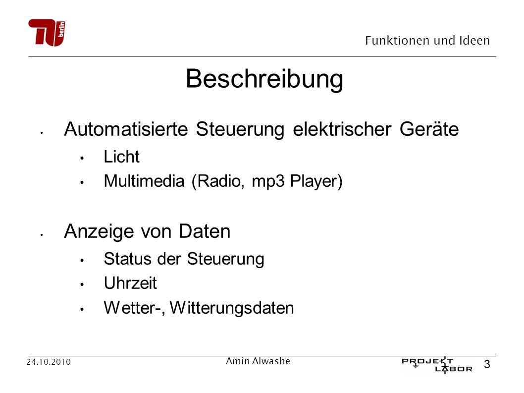Funktionen und Ideen 3 24.10.2010 Amin Alwashe Beschreibung Automatisierte Steuerung elektrischer Geräte Licht Multimedia (Radio, mp3 Player) Anzeige