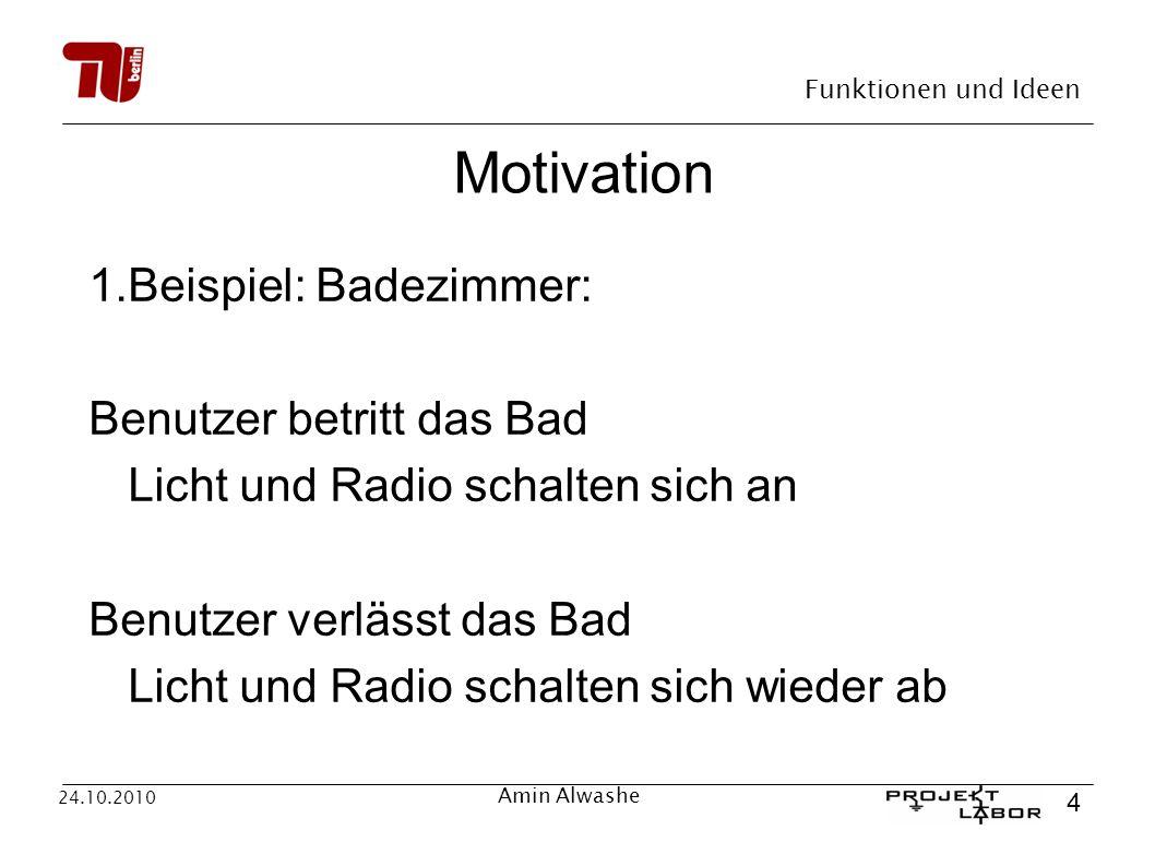 Funktionen und Ideen 4 24.10.2010 Amin Alwashe Motivation 1.Beispiel: Badezimmer: Benutzer betritt das Bad Licht und Radio schalten sich an Benutzer v